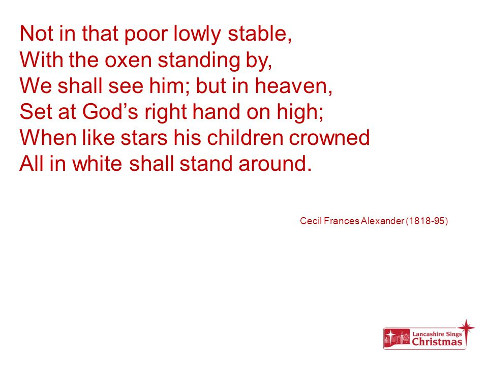 Not in that poor lowly stable, With the oxen standing by, We shall see him; but in heaven, Set at God's right hand on high; When like stars his childr
