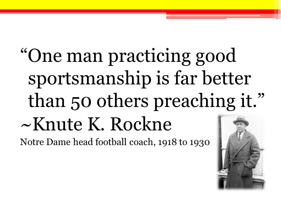 One man practicing good sportsmanship is far better than 50 others preaching it. ~Knute K.