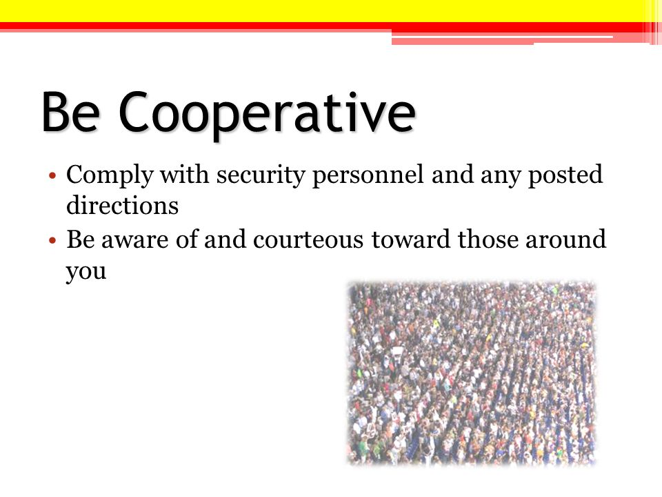 Be Cooperative Comply with security personnel and any posted directions Be aware of and courteous toward those around you