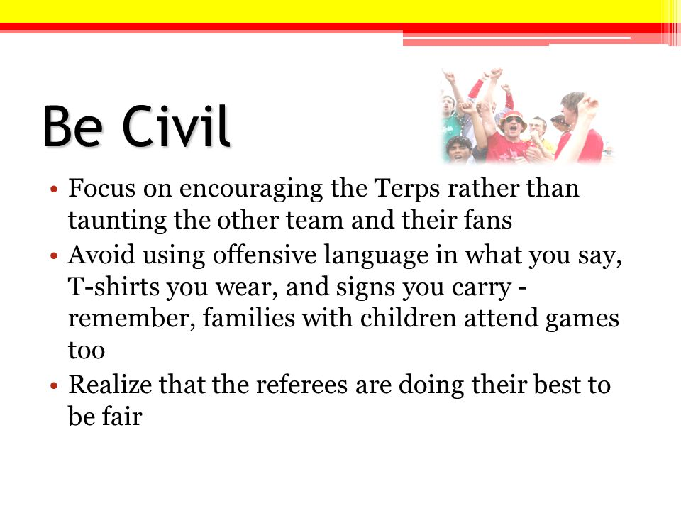 Be Civil Focus on encouraging the Terps rather than taunting the other team and their fans Avoid using offensive language in what you say, T-shirts you wear, and signs you carry - remember, families with children attend games too Realize that the referees are doing their best to be fair