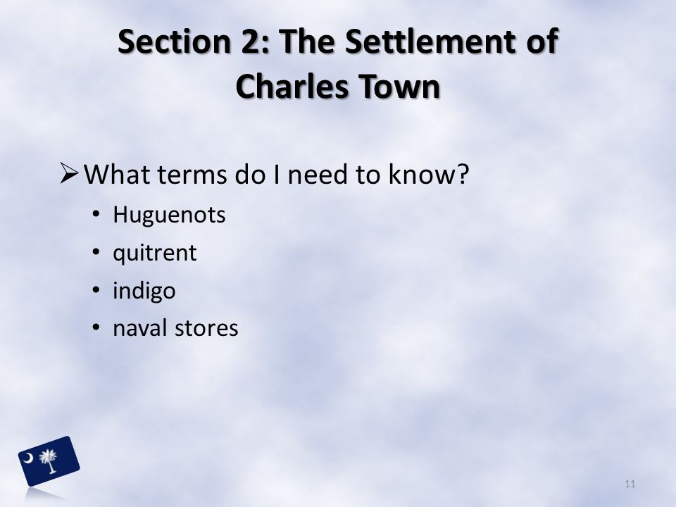 Section 2: The Settlement of Charles Town  What terms do I need to know? Huguenots quitrent indigo naval stores 11