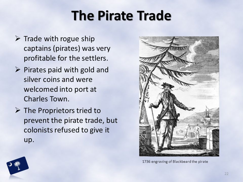  Trade with rogue ship captains (pirates) was very profitable for the settlers.  Pirates paid with gold and silver coins and were welcomed into port