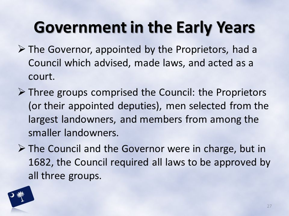 Government in the Early Years  The Governor, appointed by the Proprietors, had a Council which advised, made laws, and acted as a court.  Three grou