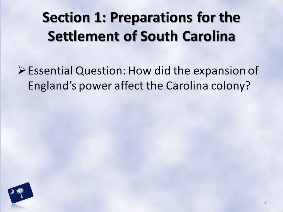 Section 1: Preparations for the Settlement of South Carolina  Essential Question: How did the expansion of England's power affect the Carolina colony