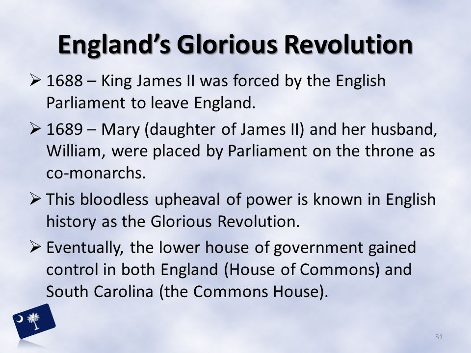 England's Glorious Revolution  1688 – King James II was forced by the English Parliament to leave England.  1689 – Mary (daughter of James II) and h