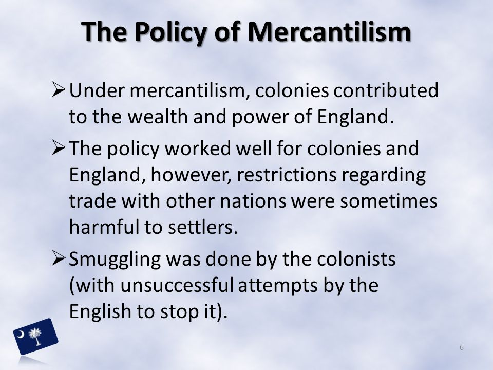  Under mercantilism, colonies contributed to the wealth and power of England.  The policy worked well for colonies and England, however, restriction