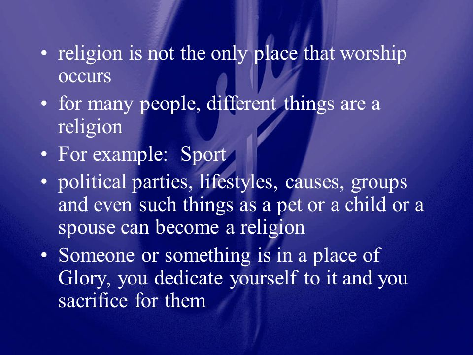 religion is not the only place that worship occurs for many people, different things are a religion For example: Sport political parties, lifestyles,