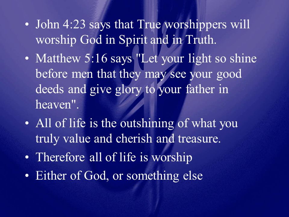 John 4:23 says that True worshippers will worship God in Spirit and in Truth.
