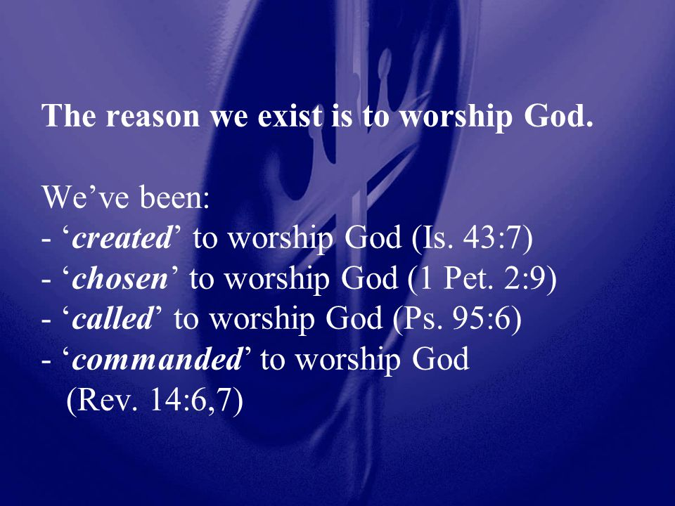 The reason we exist is to worship God. We've been: - 'created' to worship God (Is.