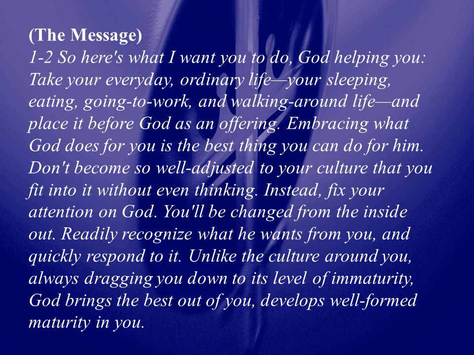 (The Message) 1-2 So here s what I want you to do, God helping you: Take your everyday, ordinary life—your sleeping, eating, going-to-work, and walking-around life—and place it before God as an offering.