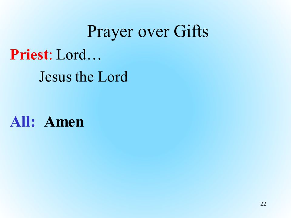 Prayer over Gifts Priest: Lord… Jesus the Lord All: Amen 22