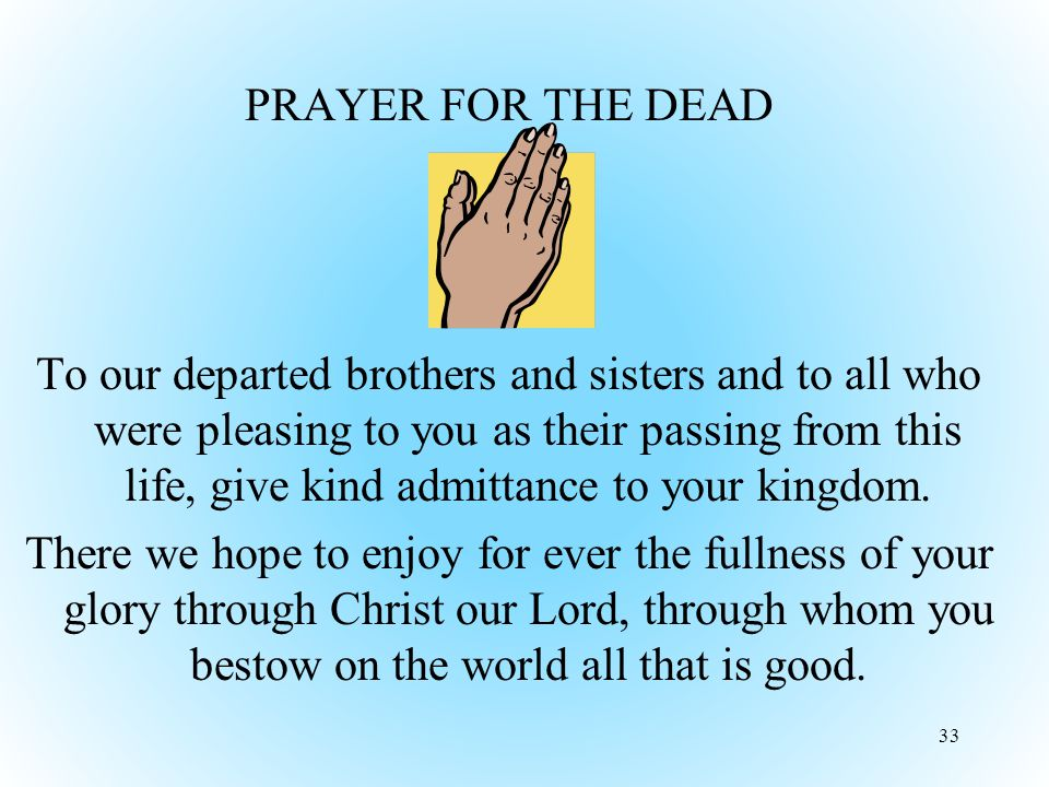 PRAYER FOR THE DEAD To our departed brothers and sisters and to all who were pleasing to you as their passing from this life, give kind admittance to your kingdom.