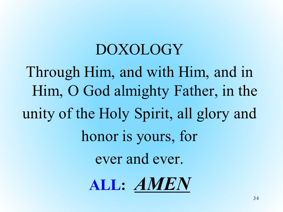 DOXOLOGY Through Him, and with Him, and in Him, O God almighty Father, in the unity of the Holy Spirit, all glory and honor is yours, for ever and ever.