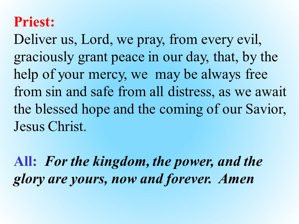 Priest: Deliver us, Lord, we pray, from every evil, graciously grant peace in our day, that, by the help of your mercy, we may be always free from sin and safe from all distress, as we await the blessed hope and the coming of our Savior, Jesus Christ.