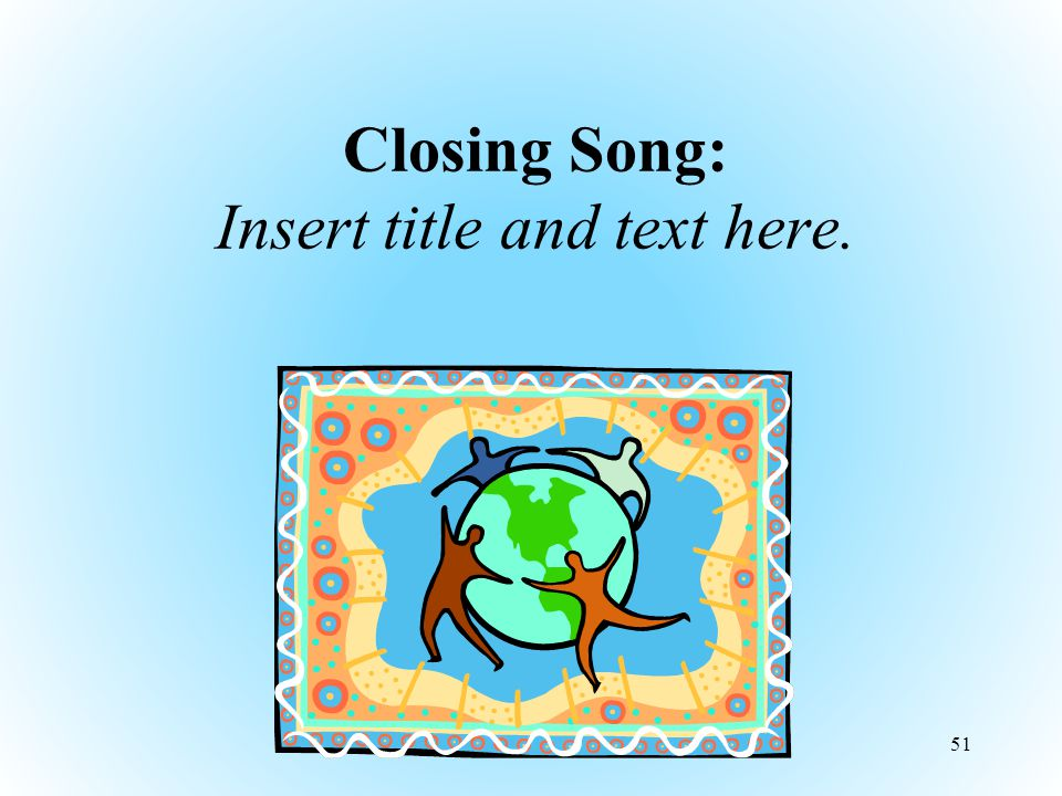 Closing Song: Insert title and text here. 51