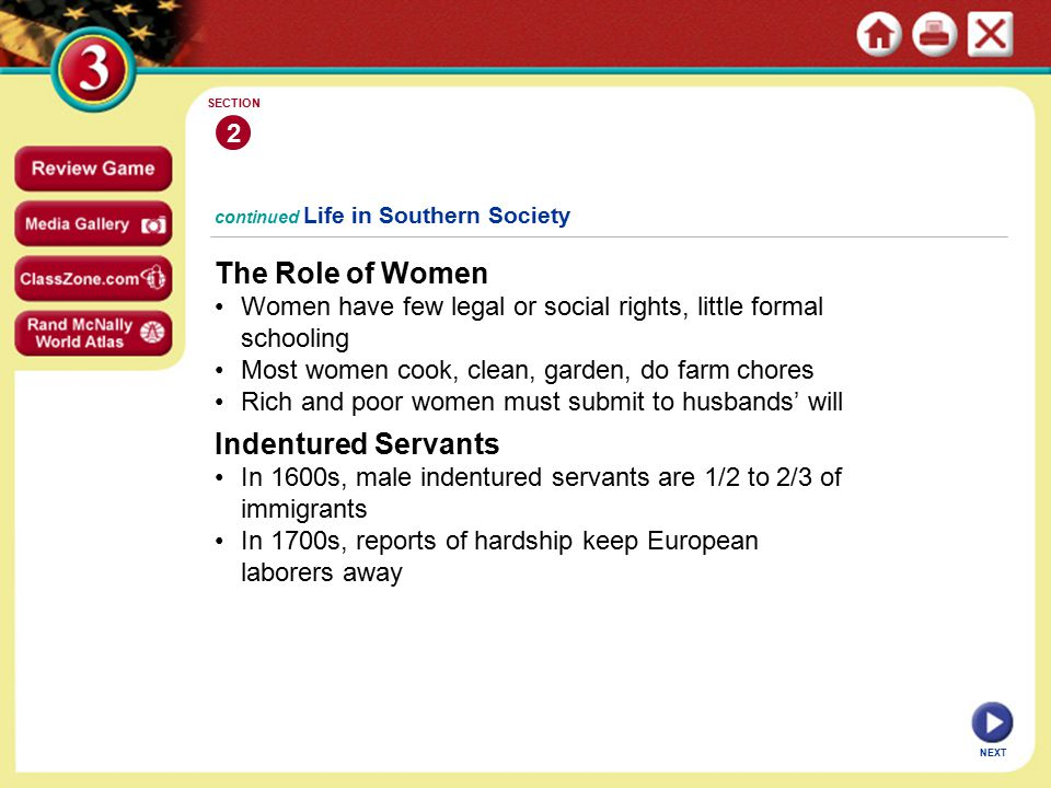 continued Life in Southern Society The Role of Women Women have few legal or social rights, little formal schooling Most women cook, clean, garden, do farm chores Rich and poor women must submit to husbands' will 2 SECTION NEXT Indentured Servants In 1600s, male indentured servants are 1/2 to 2/3 of immigrants In 1700s, reports of hardship keep European laborers away