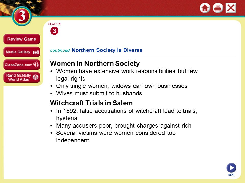 NEXT 3 SECTION continued Northern Society Is Diverse Women in Northern Society Women have extensive work responsibilities but few legal rights Only single women, widows can own businesses Wives must submit to husbands Witchcraft Trials in Salem In 1692, false accusations of witchcraft lead to trials, hysteria Many accusers poor, brought charges against rich Several victims were women considered too independent