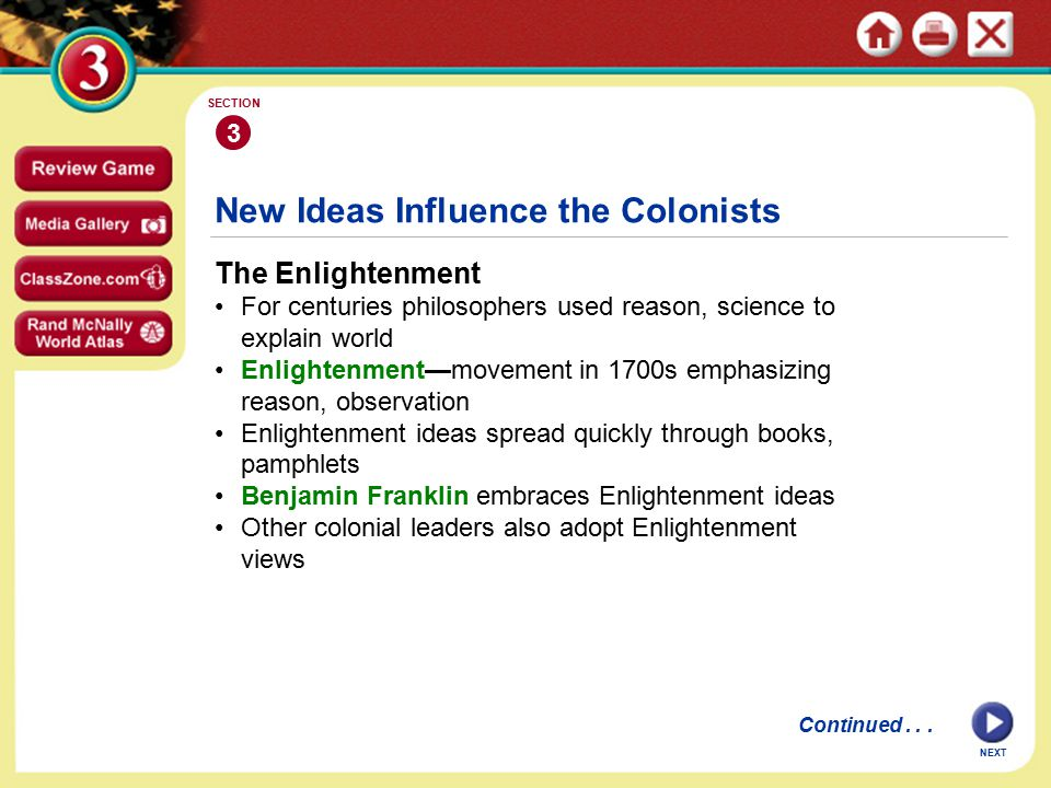 NEXT 3 SECTION New Ideas Influence the Colonists The Enlightenment For centuries philosophers used reason, science to explain world Enlightenment—movement in 1700s emphasizing reason, observation Enlightenment ideas spread quickly through books, pamphlets Benjamin Franklin embraces Enlightenment ideas Other colonial leaders also adopt Enlightenment views Continued...