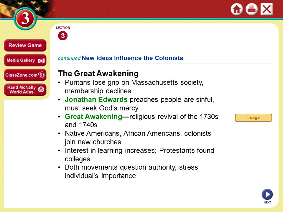 NEXT 3 SECTION continued New Ideas Influence the Colonists The Great Awakening Puritans lose grip on Massachusetts society, membership declines Jonathan Edwards preaches people are sinful, must seek God's mercy Great Awakening—religious revival of the 1730s and 1740s Native Americans, African Americans, colonists join new churches Interest in learning increases; Protestants found colleges Both movements question authority, stress individual's importance Image