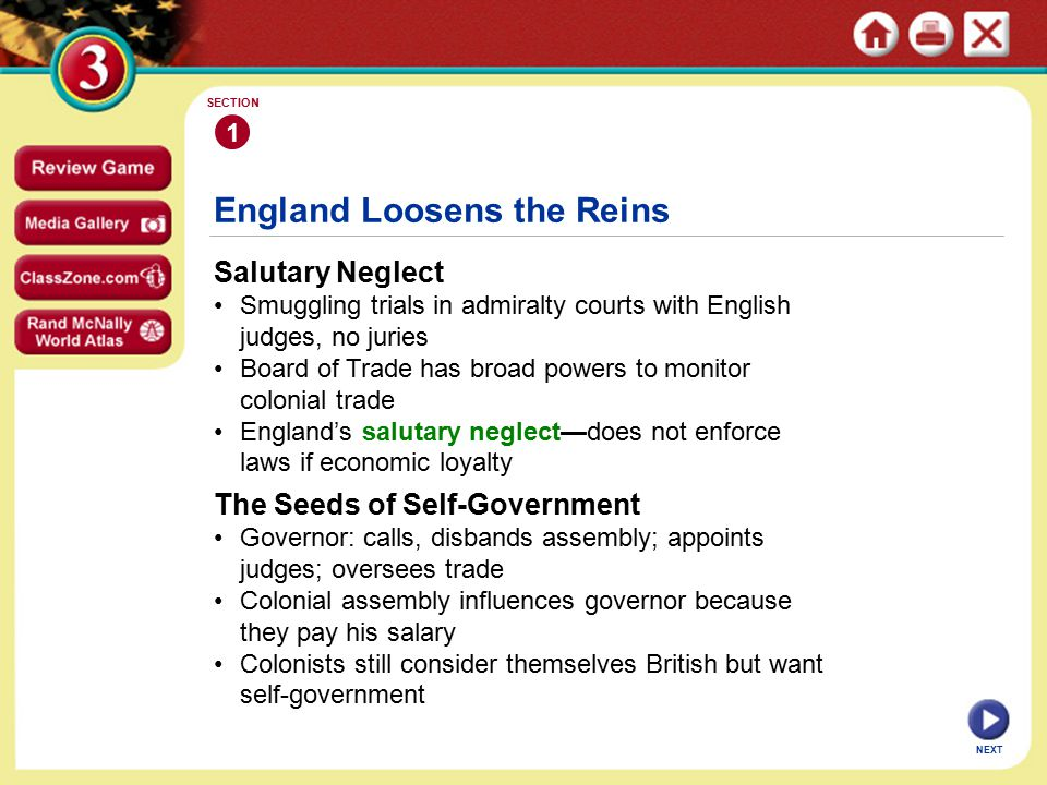 England Loosens the Reins Salutary Neglect Smuggling trials in admiralty courts with English judges, no juries Board of Trade has broad powers to monitor colonial trade England's salutary neglect—does not enforce laws if economic loyalty 1 SECTION NEXT The Seeds of Self-Government Governor: calls, disbands assembly; appoints judges; oversees trade Colonial assembly influences governor because they pay his salary Colonists still consider themselves British but want self-government