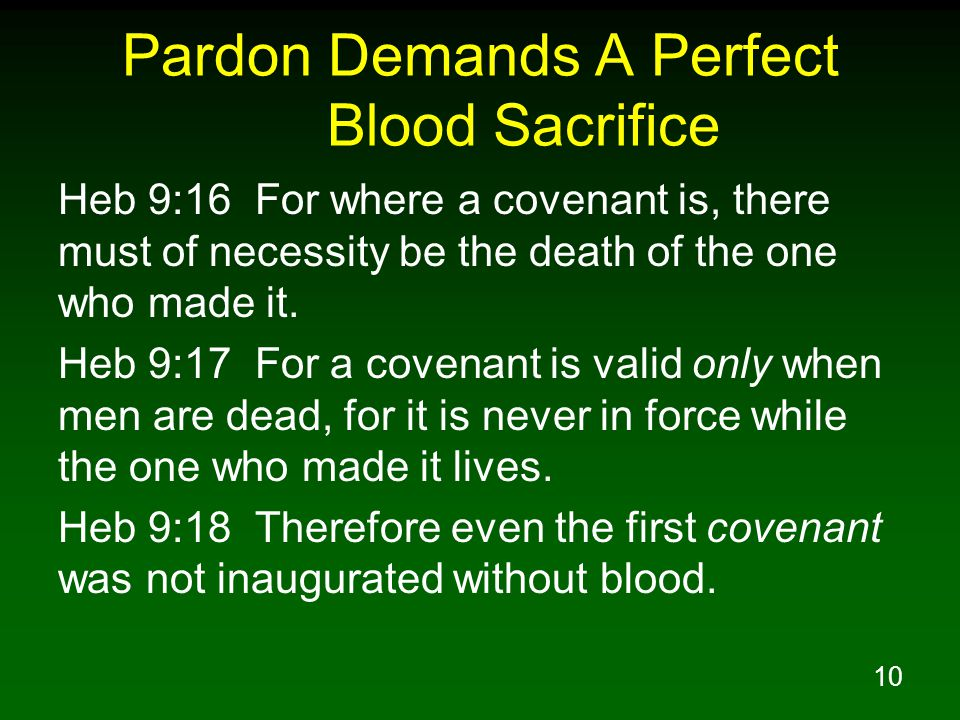 10 Pardon Demands A Perfect Blood Sacrifice Heb 9:16 For where a covenant is, there must of necessity be the death of the one who made it.