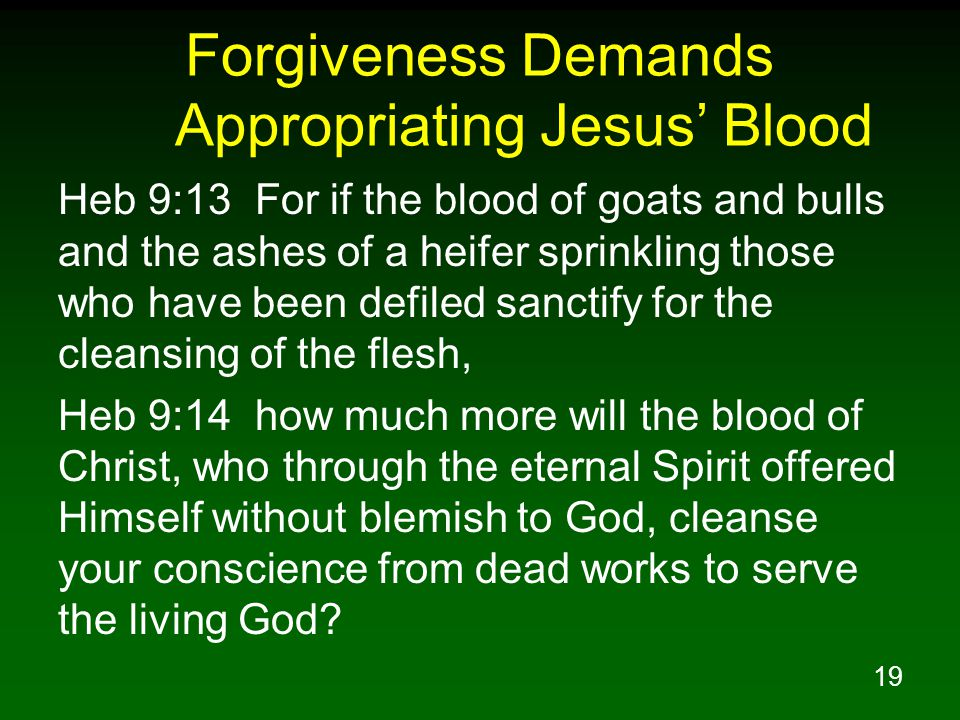 19 Forgiveness Demands Appropriating Jesus' Blood Heb 9:13 For if the blood of goats and bulls and the ashes of a heifer sprinkling those who have been defiled sanctify for the cleansing of the flesh, Heb 9:14 how much more will the blood of Christ, who through the eternal Spirit offered Himself without blemish to God, cleanse your conscience from dead works to serve the living God?
