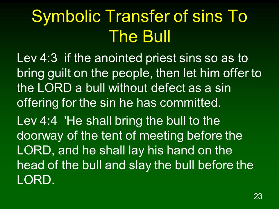 23 Symbolic Transfer of sins To The Bull Lev 4:3 if the anointed priest sins so as to bring guilt on the people, then let him offer to the LORD a bull