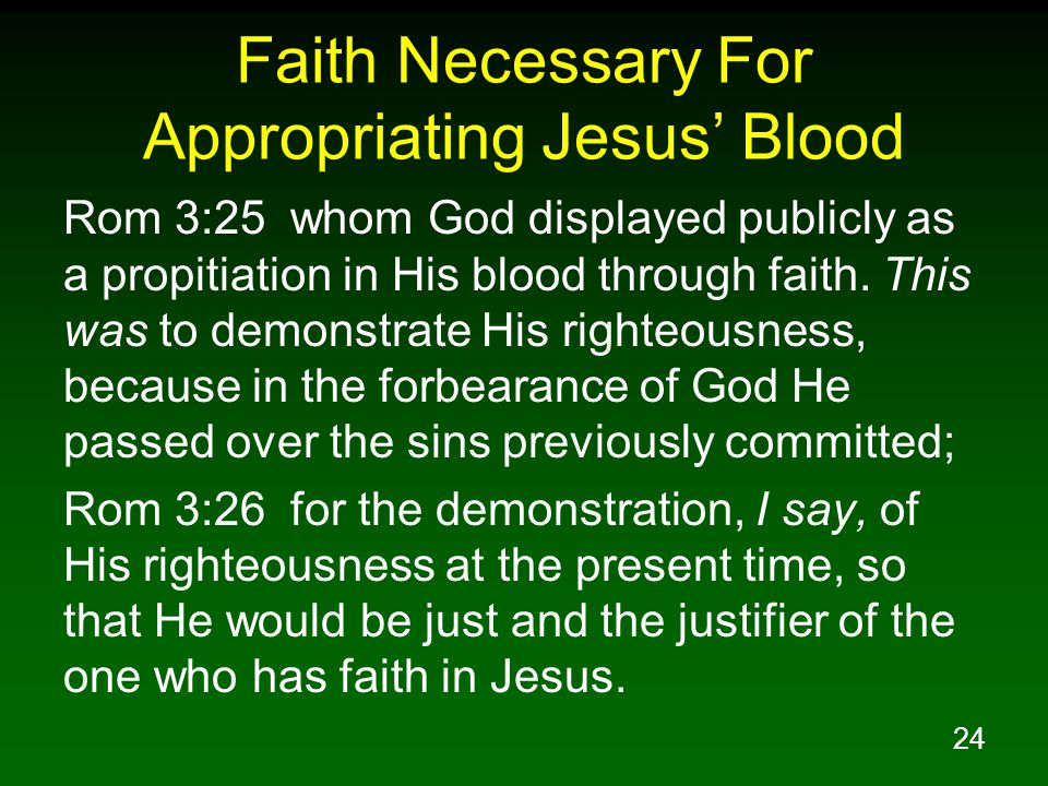 24 Faith Necessary For Appropriating Jesus' Blood Rom 3:25 whom God displayed publicly as a propitiation in His blood through faith.