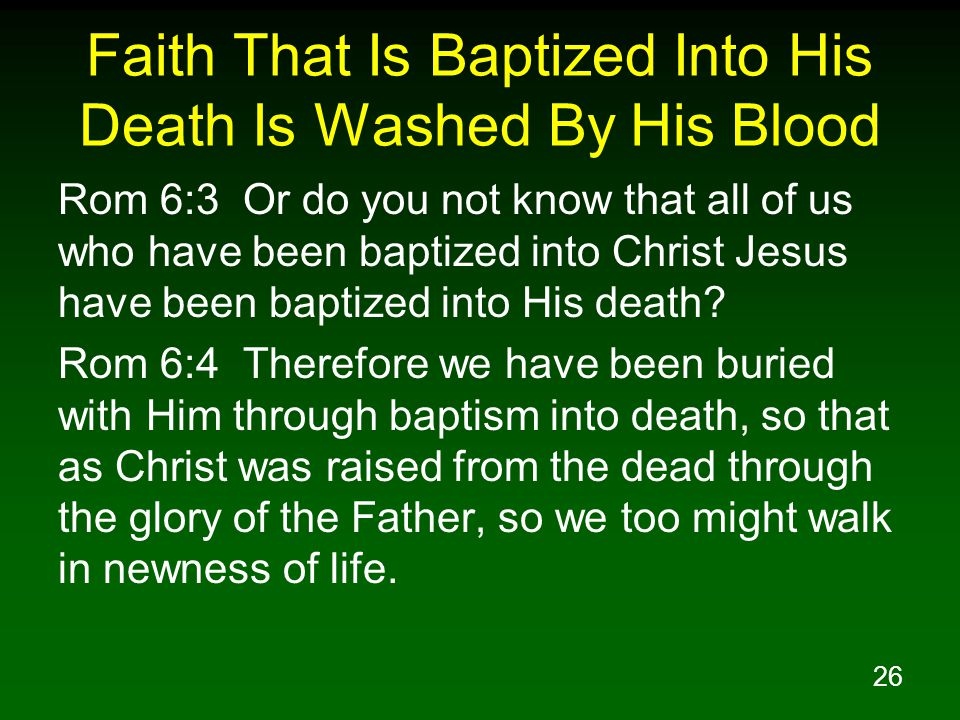 26 Faith That Is Baptized Into His Death Is Washed By His Blood Rom 6:3 Or do you not know that all of us who have been baptized into Christ Jesus hav