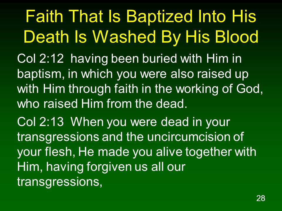 28 Faith That Is Baptized Into His Death Is Washed By His Blood Col 2:12 having been buried with Him in baptism, in which you were also raised up with Him through faith in the working of God, who raised Him from the dead.