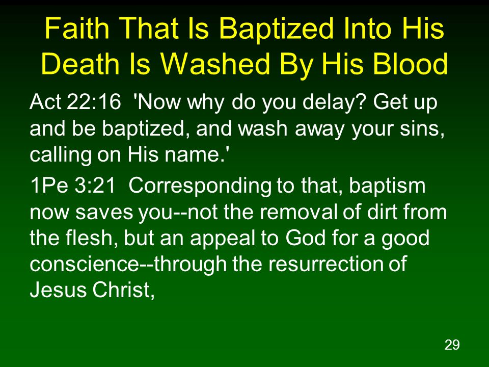 29 Faith That Is Baptized Into His Death Is Washed By His Blood Act 22:16 'Now why do you delay? Get up and be baptized, and wash away your sins, call