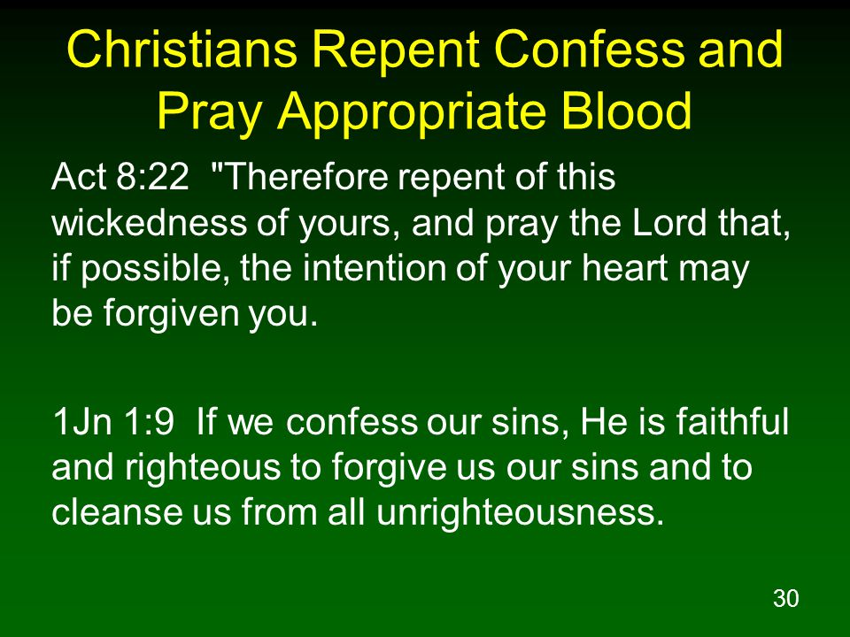 30 Christians Repent Confess and Pray Appropriate Blood Act 8:22 Therefore repent of this wickedness of yours, and pray the Lord that, if possible, the intention of your heart may be forgiven you.