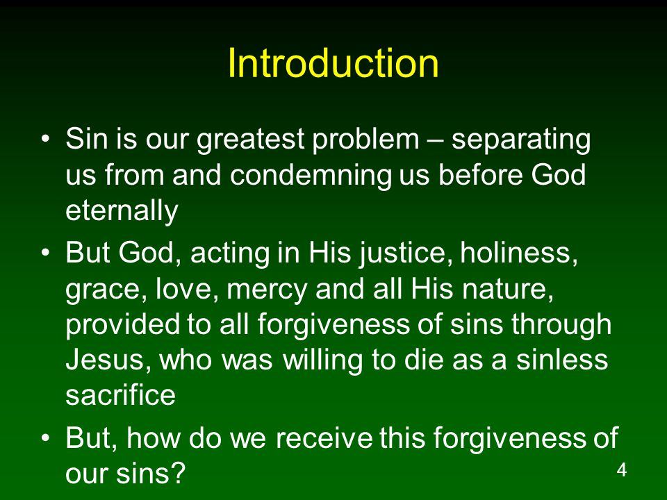 4 Introduction Sin is our greatest problem – separating us from and condemning us before God eternally But God, acting in His justice, holiness, grace, love, mercy and all His nature, provided to all forgiveness of sins through Jesus, who was willing to die as a sinless sacrifice But, how do we receive this forgiveness of our sins