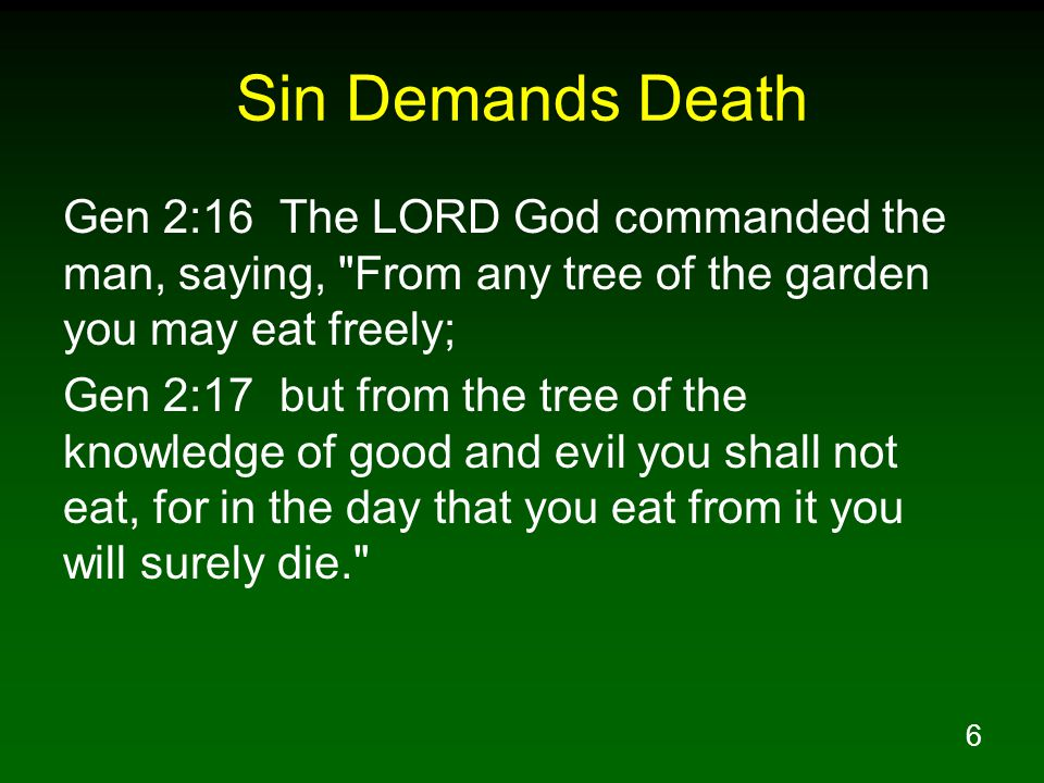 6 Sin Demands Death Gen 2:16 The LORD God commanded the man, saying, From any tree of the garden you may eat freely; Gen 2:17 but from the tree of the knowledge of good and evil you shall not eat, for in the day that you eat from it you will surely die.
