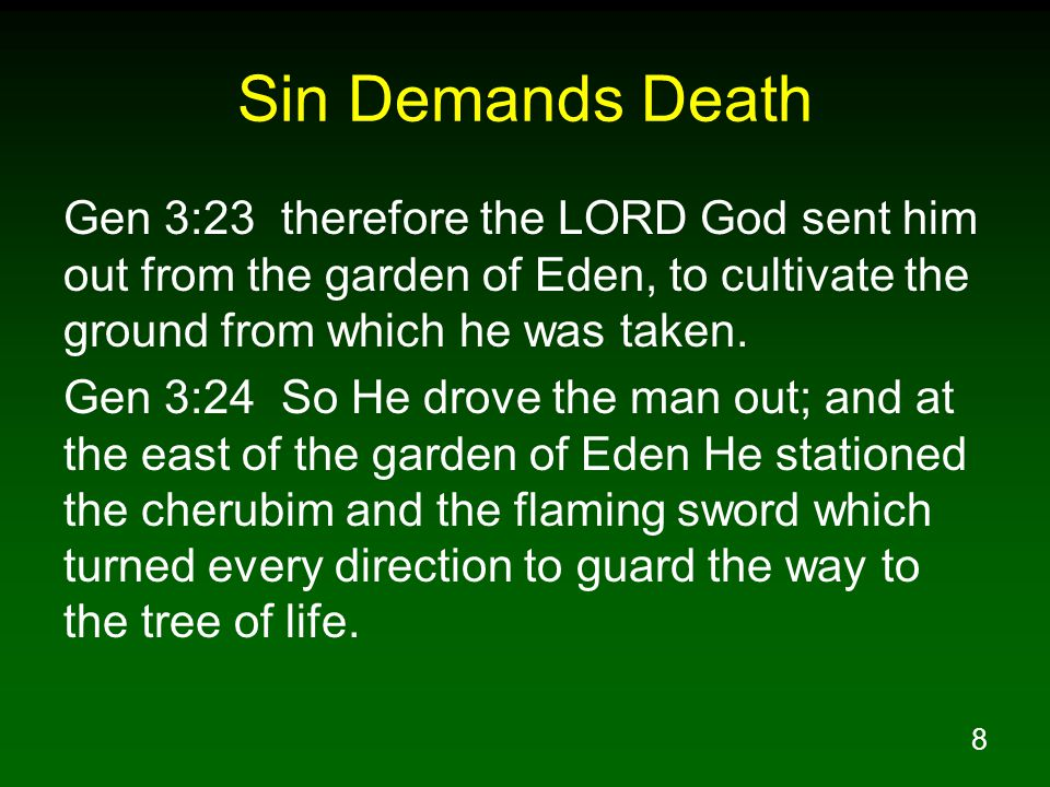 8 Sin Demands Death Gen 3:23 therefore the LORD God sent him out from the garden of Eden, to cultivate the ground from which he was taken. Gen 3:24 So