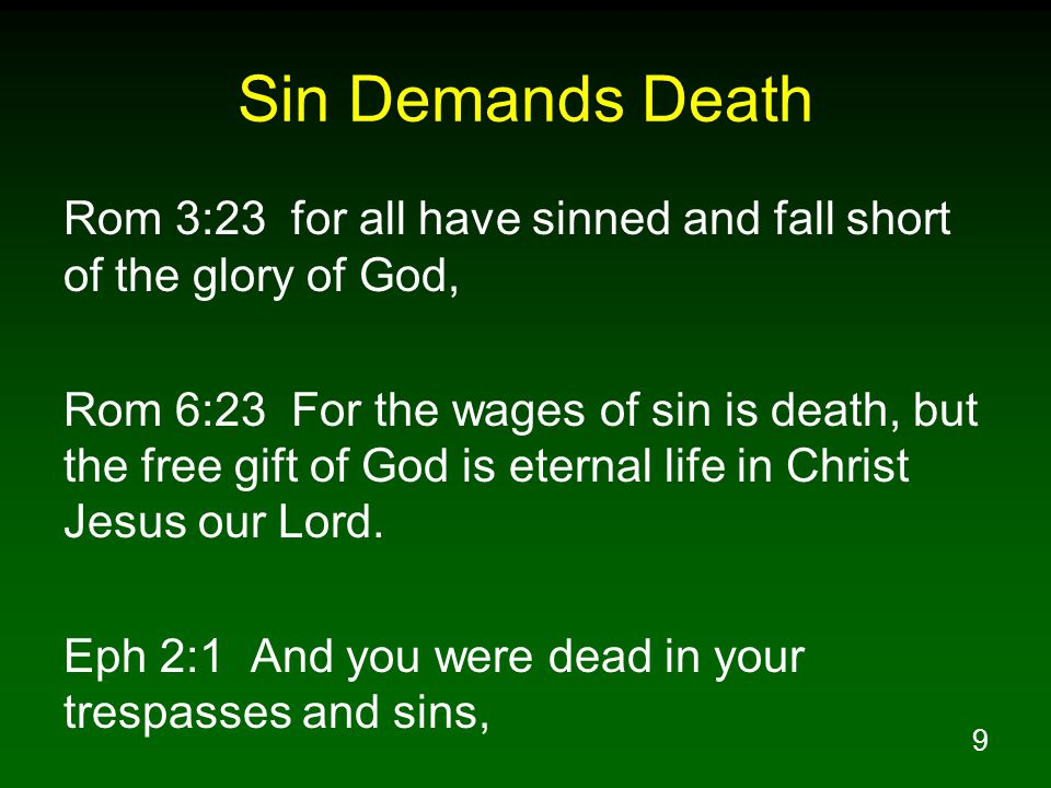 9 Sin Demands Death Rom 3:23 for all have sinned and fall short of the glory of God, Rom 6:23 For the wages of sin is death, but the free gift of God