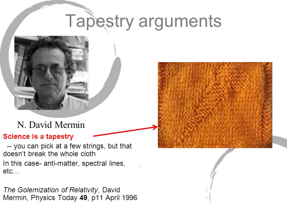 Tapestry arguments Science is a tapestry -- you can pick at a few strings, but that doesn't break the whole cloth In this case- anti-matter, spectral lines, etc… The Golemization of Relativity, David Mermin, Physics Today 49, p11 April 1996.