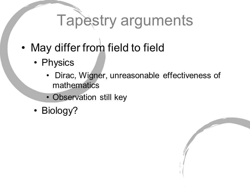 Tapestry arguments May differ from field to field Physics Dirac, Wigner, unreasonable effectiveness of mathematics Observation still key Biology