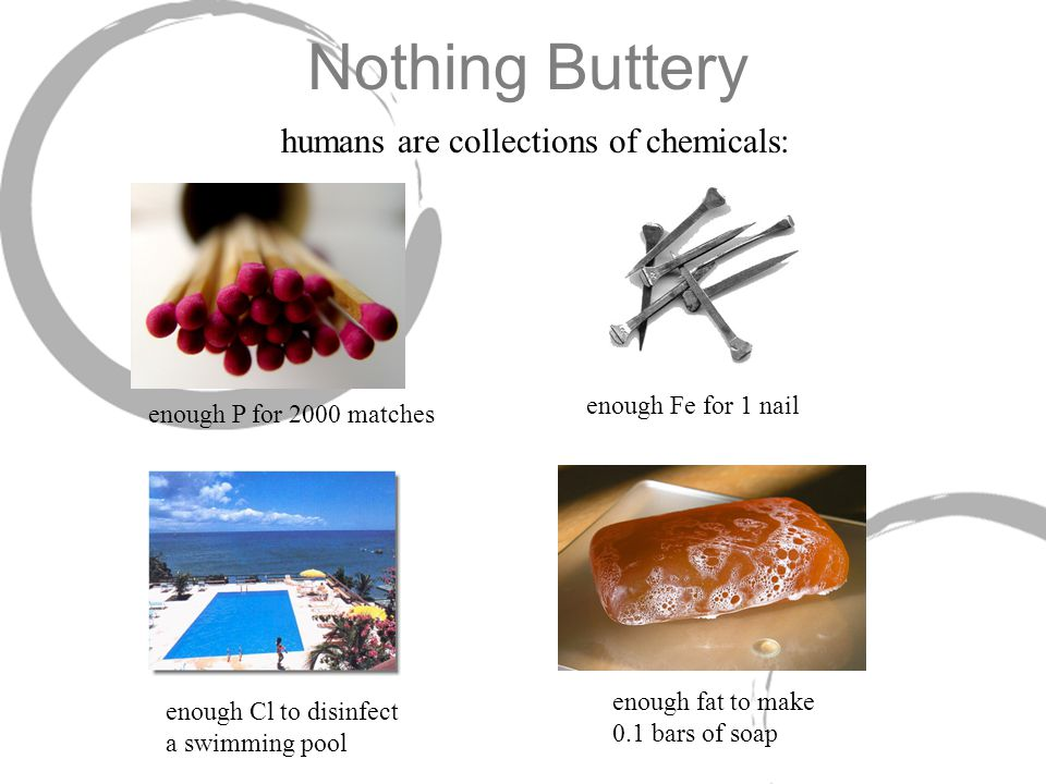 Nothing Buttery enough P for 2000 matches humans are collections of chemicals: enough Fe for 1 nail enough Cl to disinfect a swimming pool enough fat to make 0.1 bars of soap