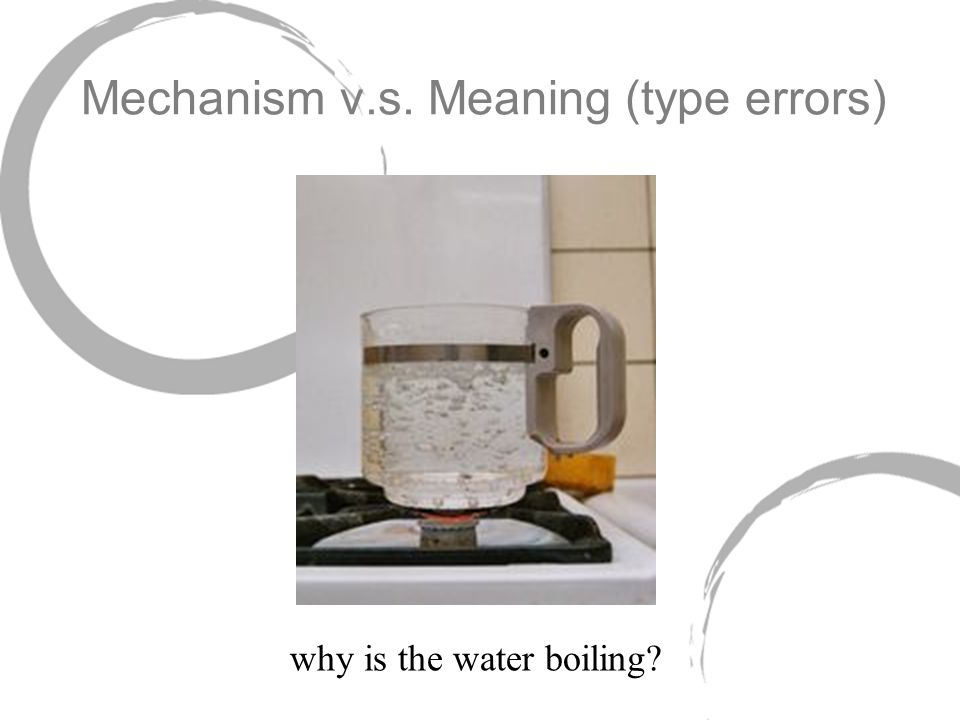 Mechanism v.s. Meaning (type errors) why is the water boiling