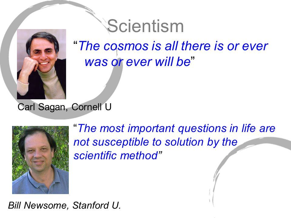 Scientism The cosmos is all there is or ever was or ever will be The most important questions in life are not susceptible to solution by the scientific method Carl Sagan, Cornell U Bill Newsome, Stanford U.