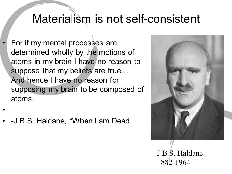 Materialism is not self-consistent For if my mental processes are determined wholly by the motions of atoms in my brain I have no reason to suppose that my beliefs are true… And hence I have no reason for supposing my brain to be composed of atoms.