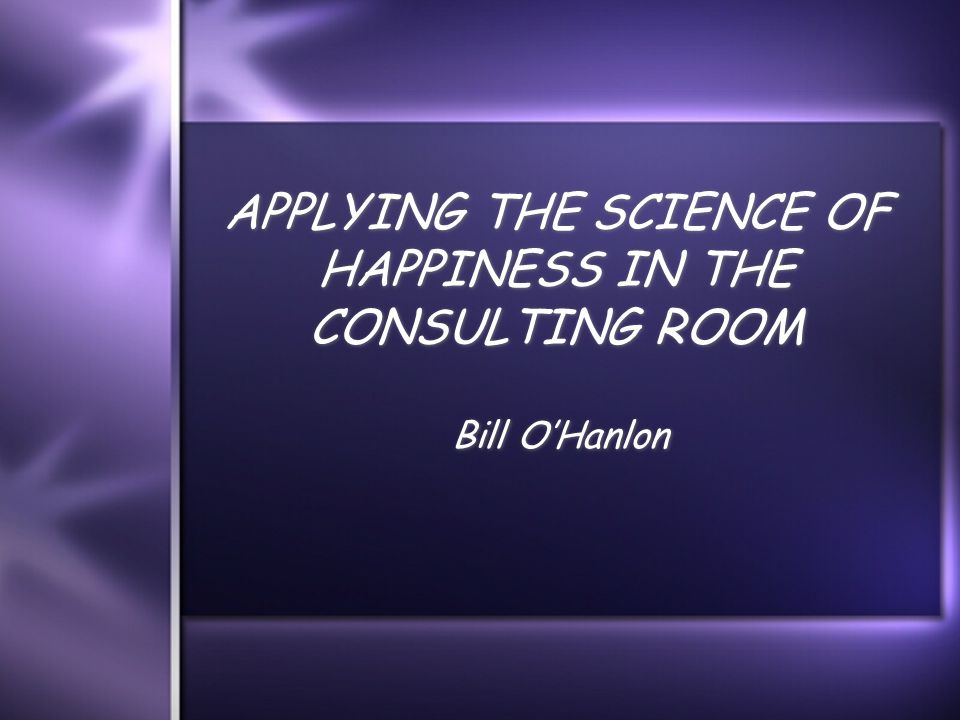 APPLYING THE SCIENCE OF HAPPINESS IN THE CONSULTING ROOM Bill O'Hanlon