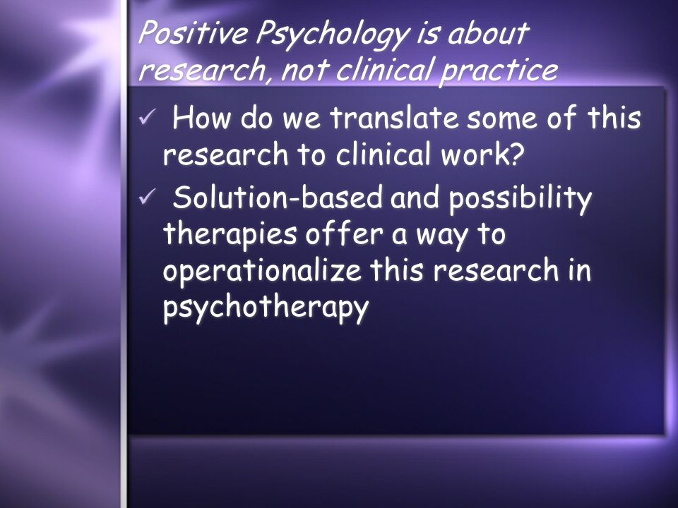 Positive Psychology is about research, not clinical practice How do we translate some of this research to clinical work.