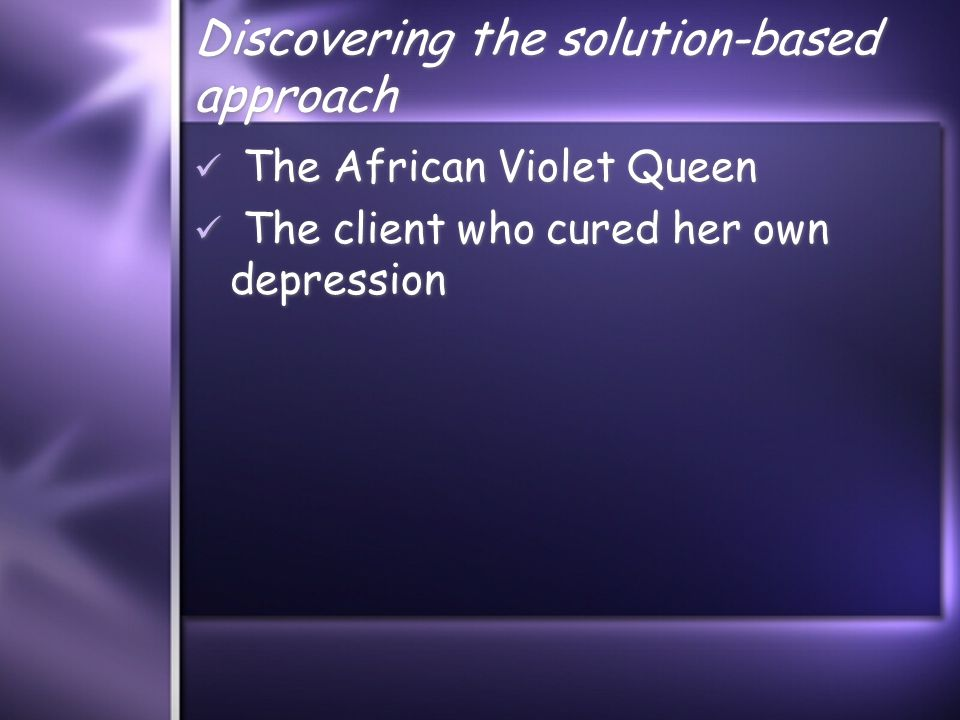 Discovering the solution-based approach The African Violet Queen The client who cured her own depression The African Violet Queen The client who cured her own depression