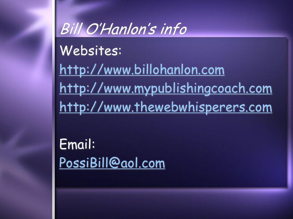 Bill O'Hanlon's info Websites: http://www.billohanlon.com http://www.mypublishingcoach.com http://www.thewebwhisperers.com Email: PossiBill@aol.com Websites: http://www.billohanlon.com http://www.mypublishingcoach.com http://www.thewebwhisperers.com Email: PossiBill@aol.com