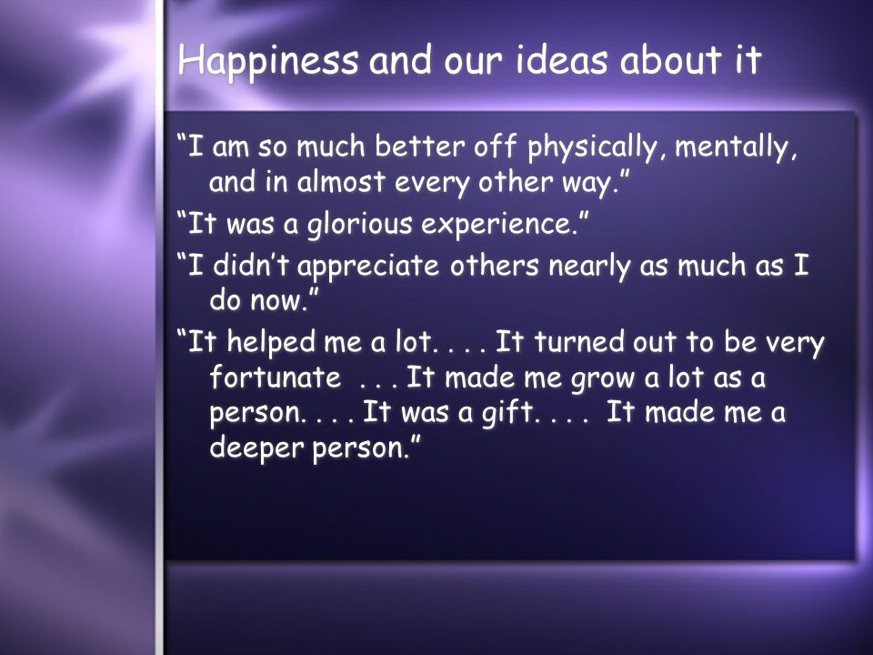 Happiness and our ideas about it I am so much better off physically, mentally, and in almost every other way. It was a glorious experience. I didn't appreciate others nearly as much as I do now. It helped me a lot....
