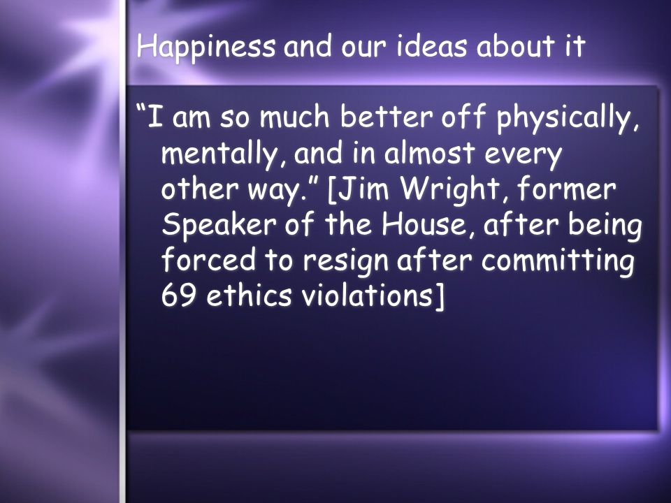 Happiness and our ideas about it I am so much better off physically, mentally, and in almost every other way. [Jim Wright, former Speaker of the House, after being forced to resign after committing 69 ethics violations]