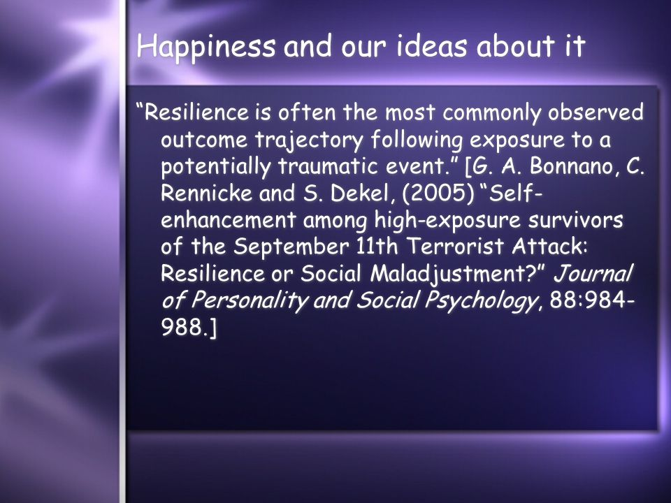 Happiness and our ideas about it Resilience is often the most commonly observed outcome trajectory following exposure to a potentially traumatic event. [G.