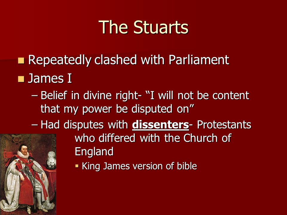 "The Stuarts Repeatedly clashed with Parliament Repeatedly clashed with Parliament James I James I –Belief in divine right- ""I will not be content that"